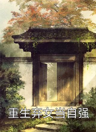 重生弃女当自强结局是什么-湘诺写的最新小说