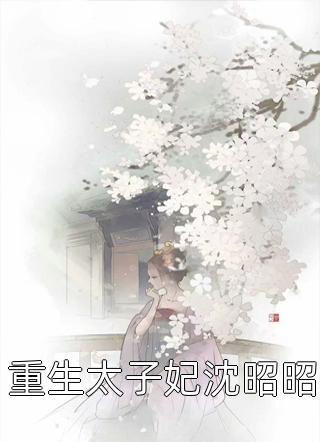 重生太子妃沈昭昭完整未删减版(重生太子妃沈昭昭)