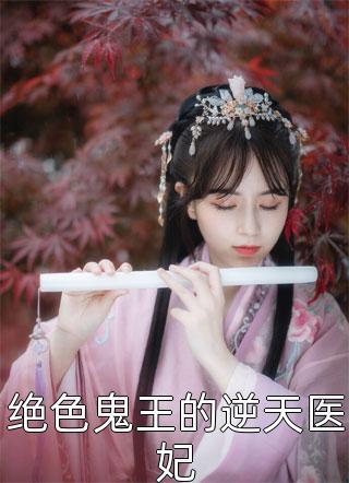 绝色鬼王的逆天医妃小说【最快更新】章节整理篇
