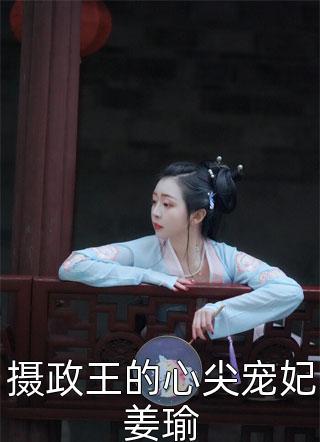 摄政王的心尖宠妃姜瑜目录-摄政王的心尖宠妃姜瑜在线免费看