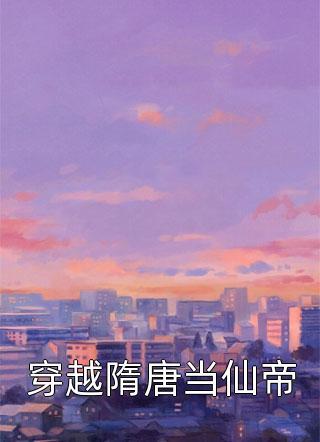 【大结局】穿越隋唐当仙帝完整版+全文在线阅读