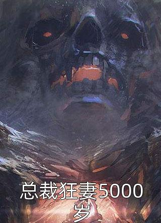 抖音小说总裁狂妻5000岁全文免费阅读(完整版)