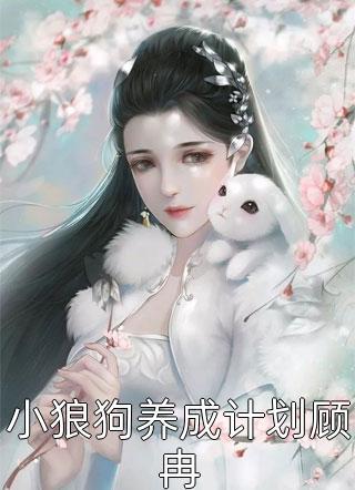 精彩小说~~小狼狗养成计划顾冉~~全文在线阅读